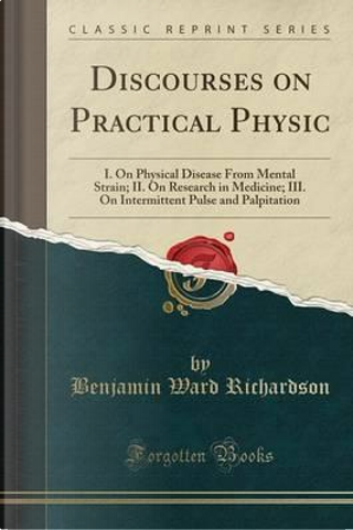 Discourses on Practical Physic by Benjamin Ward Richardson