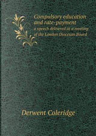 Compulsory Education and Rate-Payment a Speech Delivered at a Meeting of the London Diocesan Board by Derwent Coleridge
