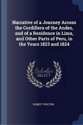 Narrative of a Journey Across the Cordillera of the Andes, and of a Residence in Lima, and Other Parts of Peru, in the Years 1823 and 1824 by Robert Proctor