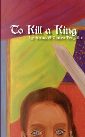 To Kill a King by Anna Trujillo