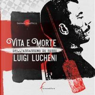 Vita e morte dell'assassino di Sissi. Luigi Lucheni by Corrado Truffelli