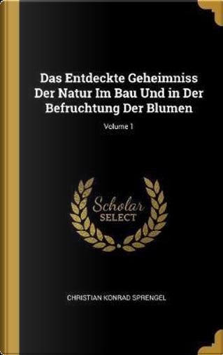 Das Entdeckte Geheimniss Der Natur Im Bau Und in Der Befruchtung Der Blumen; Volume 1 by Christian Konrad Sprengel
