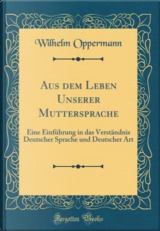 Aus dem Leben Unserer Muttersprache by Wilhelm Oppermann