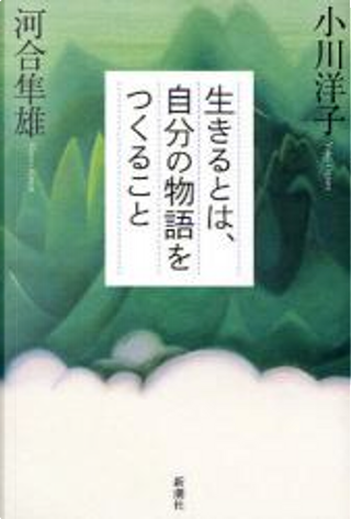 生きるとは、自分の物語をつくること by 河合 隼雄, 小川 洋子