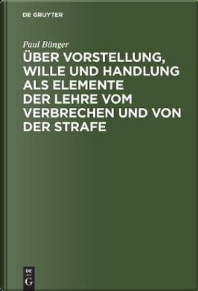 Über Vorstellung, Wille Und Handlung Als Elemente Der Lehre Vom Verbrechen Und Von Der Strafe by Paul Bünger