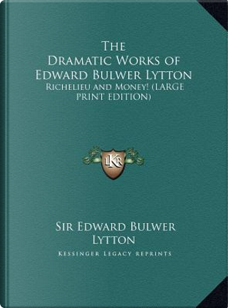 The Dramatic Works of Edward Bulwer Lytton by SIR EDWARD BULWER LYTTON