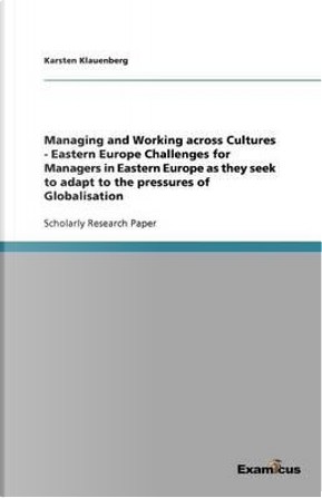 Managing and Working across Cultures - Eastern EuropeChallenges for Managers in Eastern Europe as they seek to adapt to the pressures of Globalisation by Karsten Klauenberg