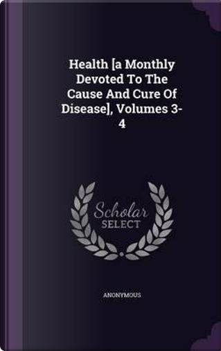 Health [a Monthly Devoted to the Cause and Cure of Disease], Volumes 3-4 by ANONYMOUS