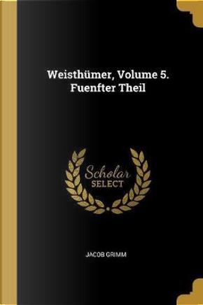 Weisthümer, Volume 5. Fuenfter Theil by Jacob Grimm