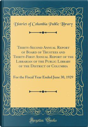 Thirty-Second Annual Report of Board of Trustees and Thirty-First Annual Report of the Librarian of the Public Library of the District of Columbia by District Of Columbia Public Library