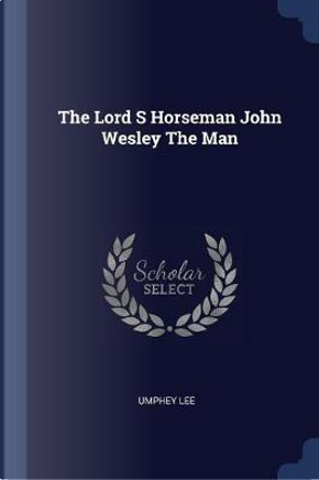 The Lord S Horseman John Wesley the Man by Umphey Lee