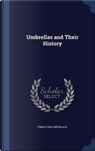 Umbrellas and Their History by Firm Clyde and Black