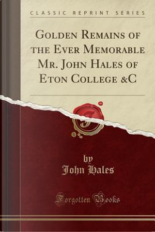 Golden Remains of the Ever Memorable Mr. John Hales of Eton College &C (Classic Reprint) by John Hales