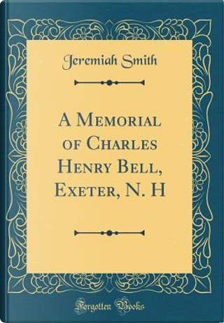 A Memorial of Charles Henry Bell, Exeter, N. H (Classic Reprint) by Jeremiah Smith