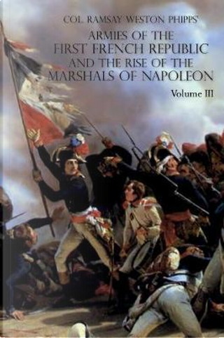 Armies of the First French Republic and the Rise of the Marshals of Napoleon I by Ramsay Weston Phipps