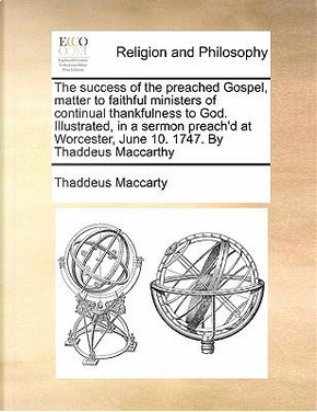 The Success of the Preached Gospel, Matter to Faithful Ministers of Continual Thankfulness to God. Illustrated, in a Sermon Preach'd at Worcester, Jun by Thaddeus Maccarty
