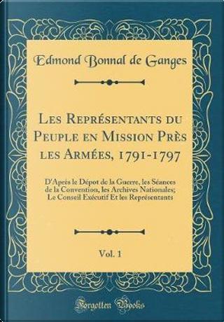 Les Représentants du Peuple en Mission Près les Armées, 1791-1797, Vol. 1 by Edmond Bonnal De Ganges