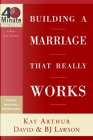 Building a Marriage That Really Works by Bj Lawson, David Lawson, Kay Arthur