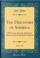 The Discovery of America, Vol. 1 of 2 by John Fiske