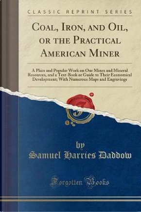 Coal, Iron, and Oil, or the Practical American Miner by Samuel Harries Daddow