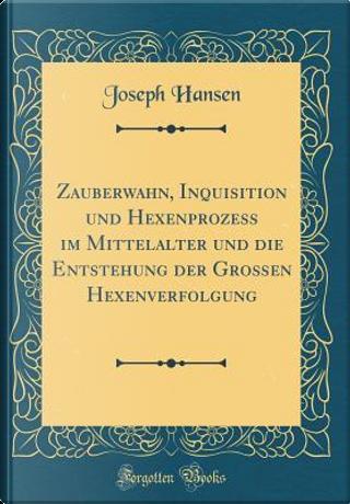 Zauberwahn, Inquisition Und Hexenprozess Im Mittelalter Und Die Entstehung Der Großen Hexenverfolgung (Classic Reprint) by Joseph Hansen