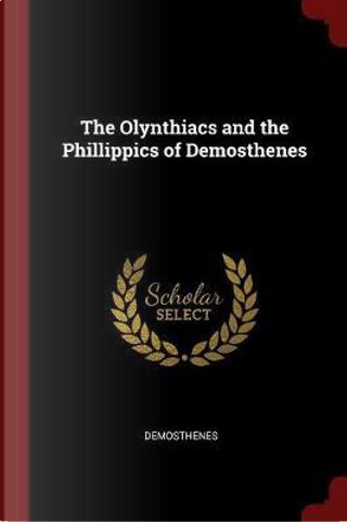 The Olynthiacs and the Phillippics of Demosthenes by Demosthenes