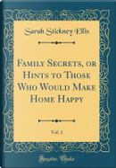 Family Secrets, or Hints to Those Who Would Make Home Happy, Vol. 1 (Classic Reprint) by Sarah Stickney Ellis