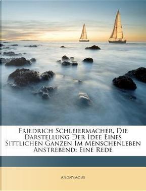 Friedrich Schleiermacher, Die Darstellung Der Idee Eines Sittlichen Ganzen Im Menschenleben Anstrebend by ANONYMOUS