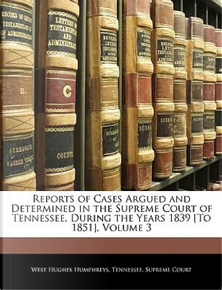 Reports of Cases Argued and Determined in the Supreme Court of Tennessee, During the Years 1839 [To 1851], Volume 3 by West Hughes Humphreys