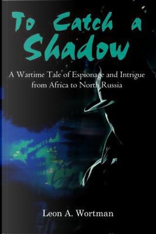 To Catch a Shadow by Leon A. Wortman
