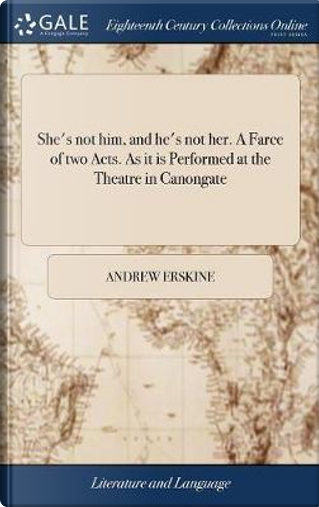 She's Not Him, and He's Not Her. a Farce of Two Acts. as It Is Performed at the Theatre in Canongate by Andrew Erskine