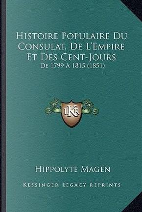 Histoire Populaire Du Consulat, de L'Empire Et Des Cent-Jours by Hippolyte Magen