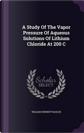 A Study of the Vapor Pressure of Aqueous Solutions of Lithium Chloride at 200 C by William Herbert Bahlke