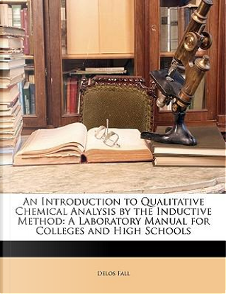 An Introduction to Qualitative Chemical Analysis by the Inductive Method by Delos Fall