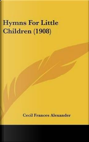 Hymns for Little Children (1908) by Cecil Frances Alexander