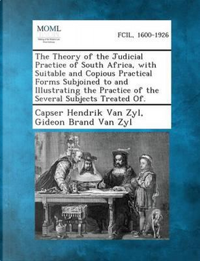 The Theory of the Judicial Practice of South Africa, with Suitable and Copious Practical Forms Subjoined to and Illustrating the Practice of the Several Subjects Treated Of. by Capser Hendrik Van Zyl