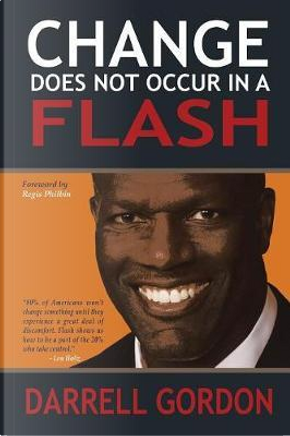 Change Does Not Occur in a Flash by Darrell Gordon