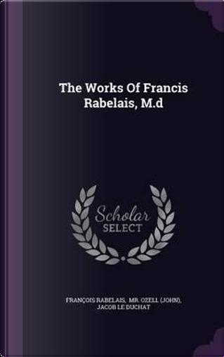 The Works of Francis Rabelais, M.D by Francois Rabelais