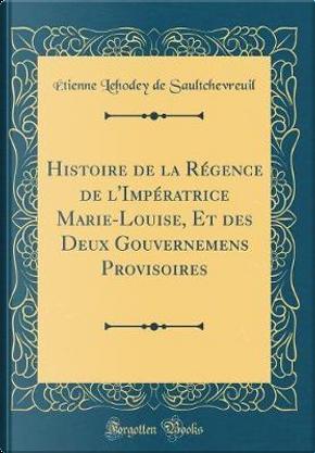 Histoire de la Régence de l'Impératrice Marie-Louise, Et des Deux Gouvernemens Provisoires (Classic Reprint) by Étienne Lehodey de Saultchevreuil
