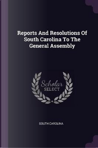 Reports and Resolutions of South Carolina to the General Assembly by South Carolina