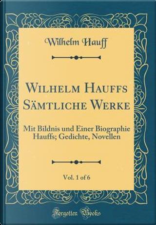 Wilhelm Hauffs Sämtliche Werke, Vol. 1 of 6 by Wilhelm Hauff