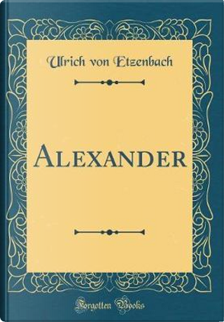 Alexander (Classic Reprint) by Ulrich Von Etzenbach