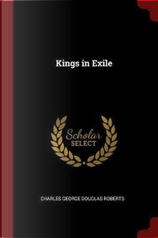 Kings in Exile by Charles George Douglas Roberts
