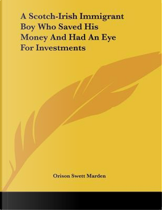 A Scotch-irish Immigrant Boy Who Saved His Money and Had an Eye for Investments by Orison Swett Marden