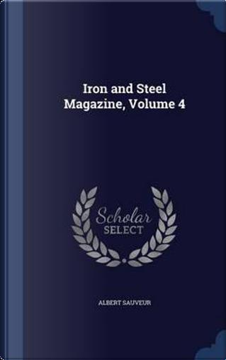 Iron and Steel Magazine, Volume 4 by Albert Sauveur