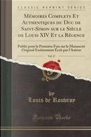 Mémoires Complets Et Authentiques du Duc de Saint-Simon sur le Siècle de Louis XIV Et la Régence, Vol. 17 by Louis De Rouvroy