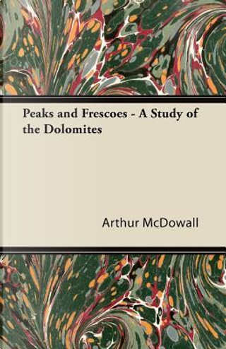 Peaks and Frescoes - A Study of the Dolomites by Arthur Mcdowall