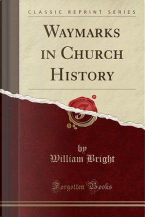 Waymarks in Church History (Classic Reprint) by William Bright