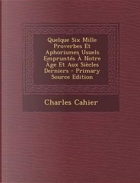 Quelque Six Mille Proverbes Et Aphorismes Usuels Empruntes a Notre Age Et Aux Siecles Derniers by Charles Cahier
