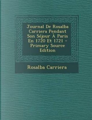 Journal de Rosalba Carriera Pendant Son Sejour a Paris En 1720 Et 1721 - Primary Source Edition by Rosalba Carriera